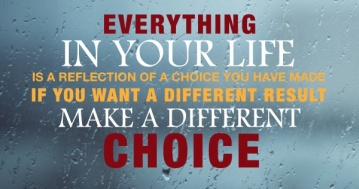 everything-in-your-life-is-a-reflection-of-a-choice-you-have-made-if-you-want-a-different-result-make-a-different-choice